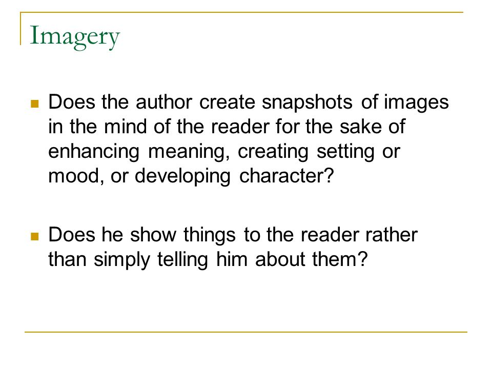 Imagery Does the author create snapshots of images in the mind of the reader for the sake of enhancing meaning, creating setting or mood, or developing character.
