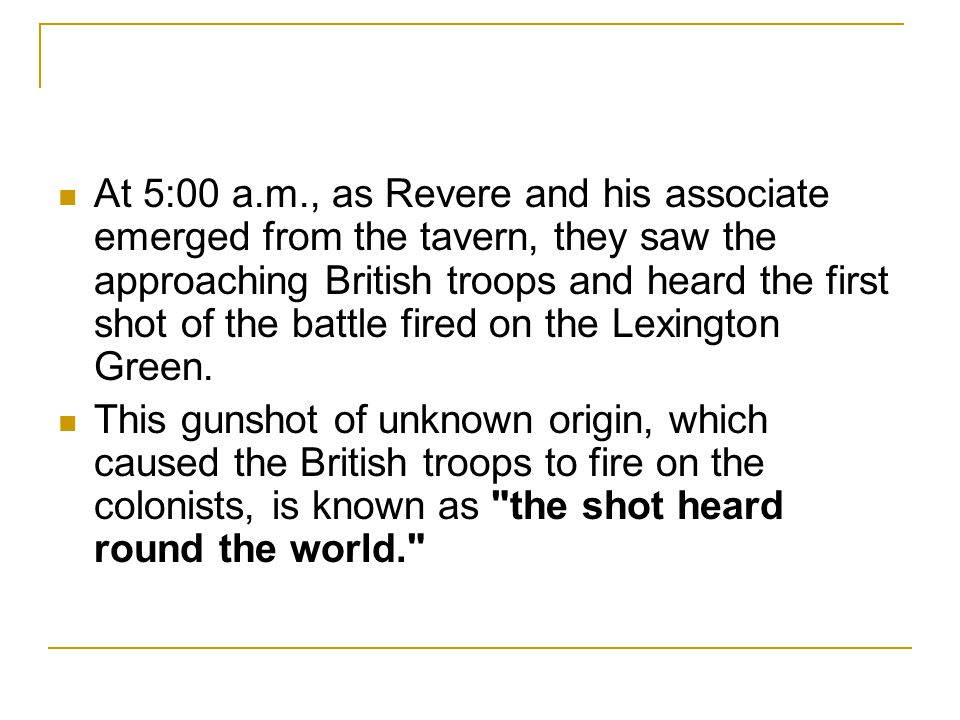 At 5:00 a.m., as Revere and his associate emerged from the tavern, they saw the approaching British troops and heard the first shot of the battle fired on the Lexington Green.