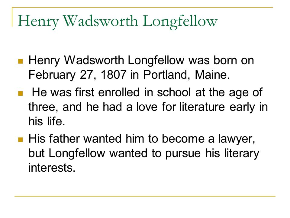 Henry Wadsworth Longfellow Henry Wadsworth Longfellow was born on February 27, 1807 in Portland, Maine.