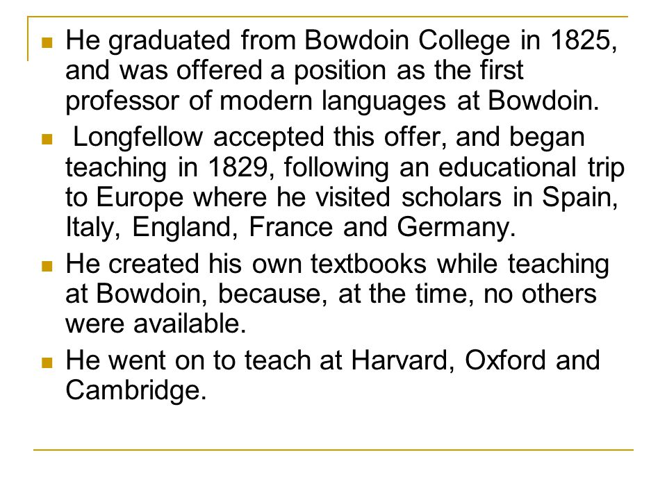He graduated from Bowdoin College in 1825, and was offered a position as the first professor of modern languages at Bowdoin.