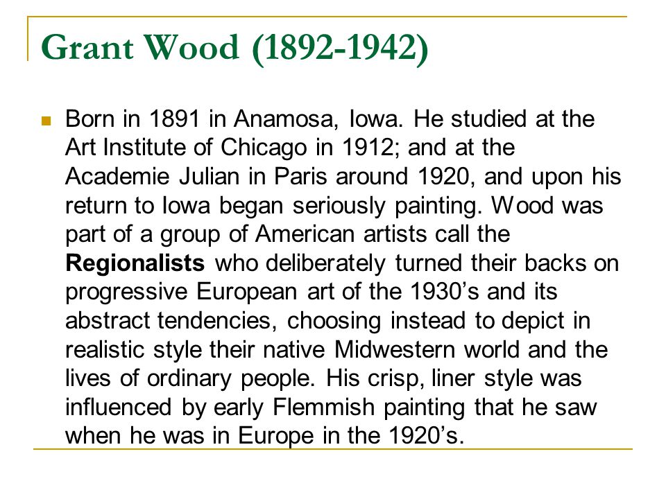 Grant Wood (1892-1942) Born in 1891 in Anamosa, Iowa. He studied at the Art Institute of Chicago in 1912; and at the Academie Julian in Paris around 1