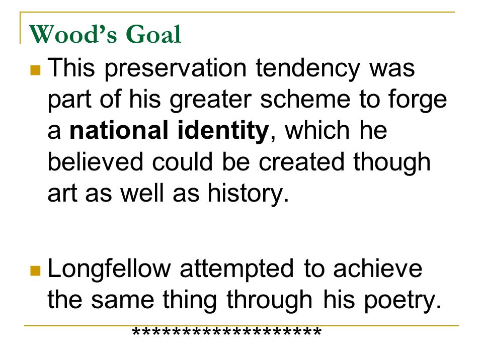 Wood's Goal This preservation tendency was part of his greater scheme to forge a national identity, which he believed could be created though art as well as history.