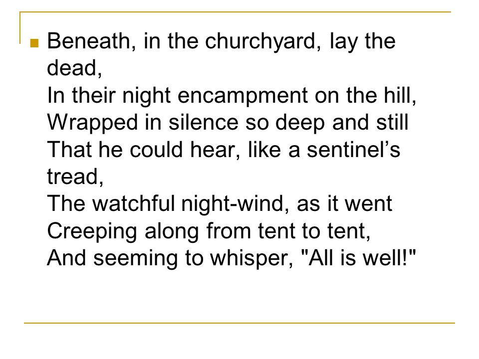Beneath, in the churchyard, lay the dead, In their night encampment on the hill, Wrapped in silence so deep and still That he could hear, like a sentinel's tread, The watchful night-wind, as it went Creeping along from tent to tent, And seeming to whisper, All is well!