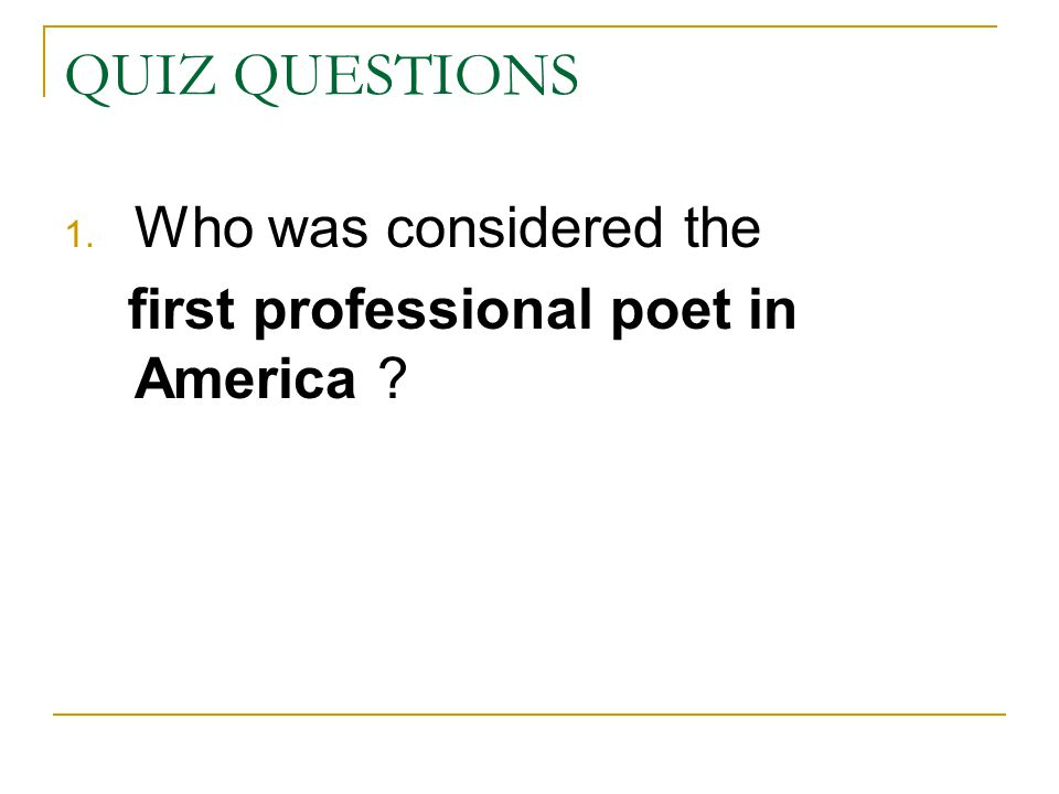 QUIZ QUESTIONS 1. Who was considered the first professional poet in America