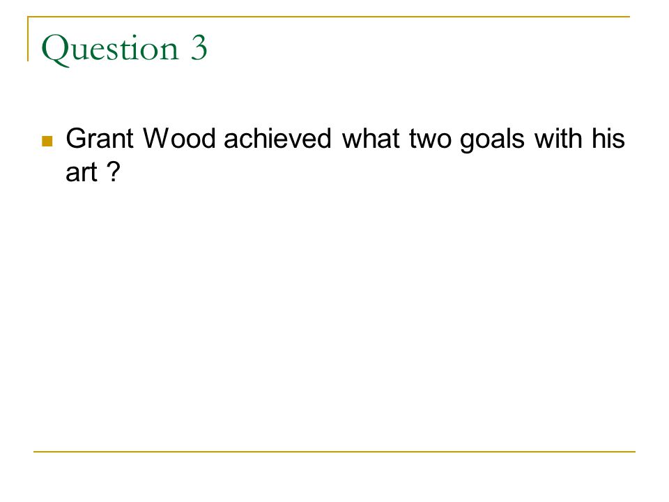 Question 3 Grant Wood achieved what two goals with his art ?