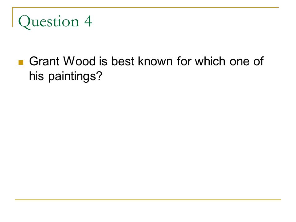 Question 4 Grant Wood is best known for which one of his paintings?