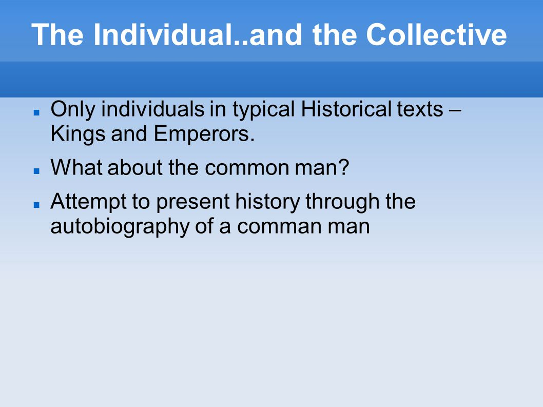 The Individual..and the Collective Only individuals in typical Historical texts – Kings and Emperors.