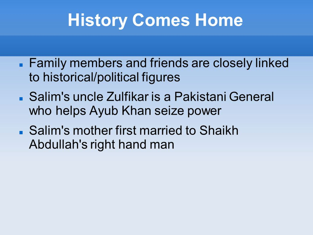History Comes Home Family members and friends are closely linked to historical/political figures Salim s uncle Zulfikar is a Pakistani General who helps Ayub Khan seize power Salim s mother first married to Shaikh Abdullah s right hand man
