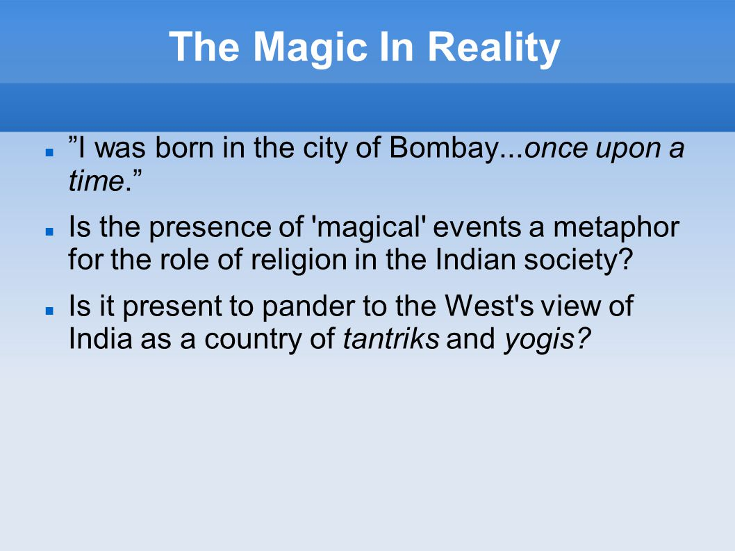 The Magic In Reality I was born in the city of Bombay...once upon a time. Is the presence of magical events a metaphor for the role of religion in the Indian society.