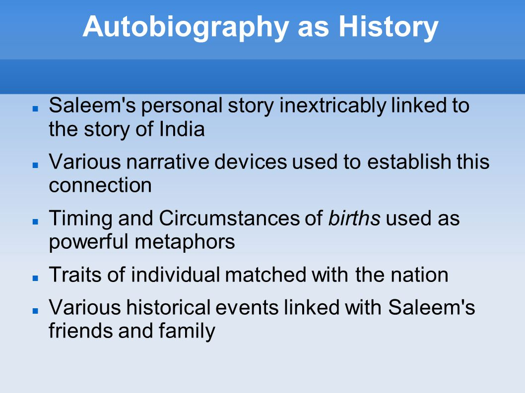 Autobiography as History Saleem s personal story inextricably linked to the story of India Various narrative devices used to establish this connection Timing and Circumstances of births used as powerful metaphors Traits of individual matched with the nation Various historical events linked with Saleem s friends and family