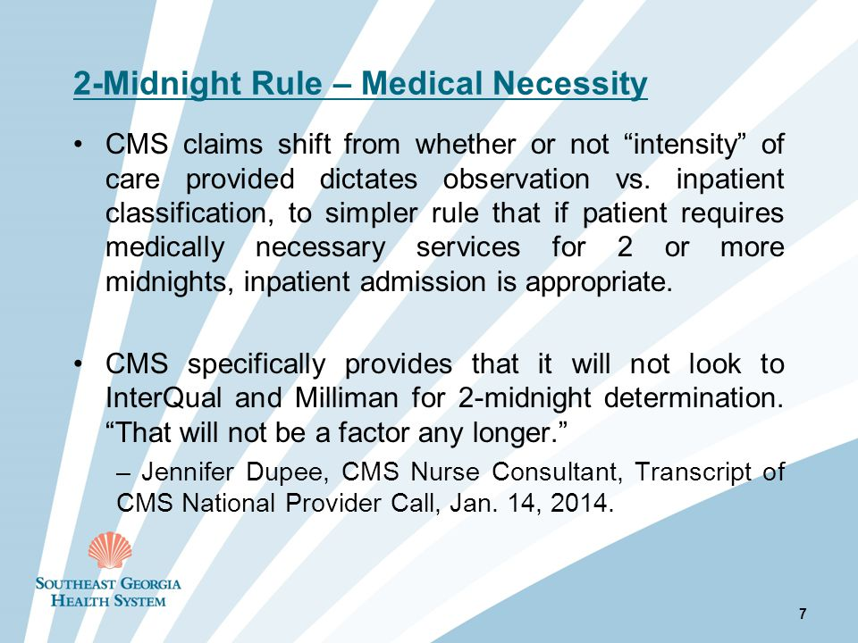 2-Midnight Rule – Medical Necessity CMS claims shift from whether or not intensity of care provided dictates observation vs.