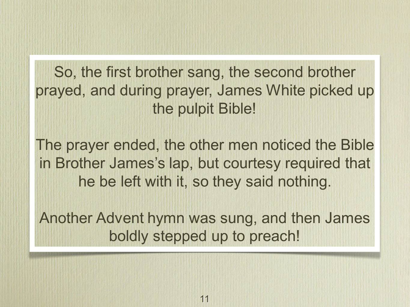 11 So, the first brother sang, the second brother prayed, and during prayer, James White picked up the pulpit Bible! The prayer ended, the other men n