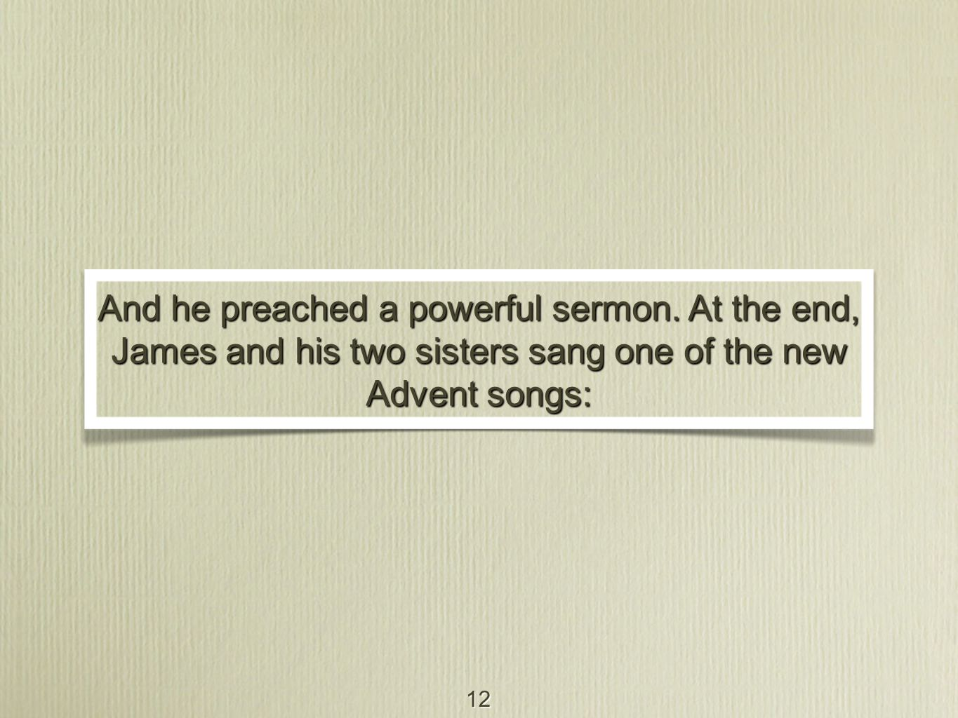 12 And he preached a powerful sermon. At the end, James and his two sisters sang one of the new Advent songs:
