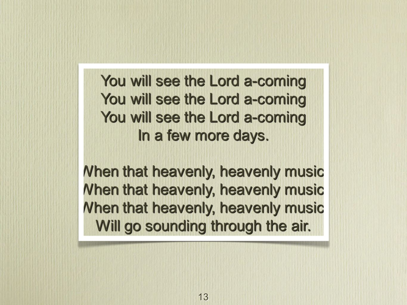 13 You will see the Lord a-coming In a few more days. When that heavenly, heavenly music, Will go sounding through the air.