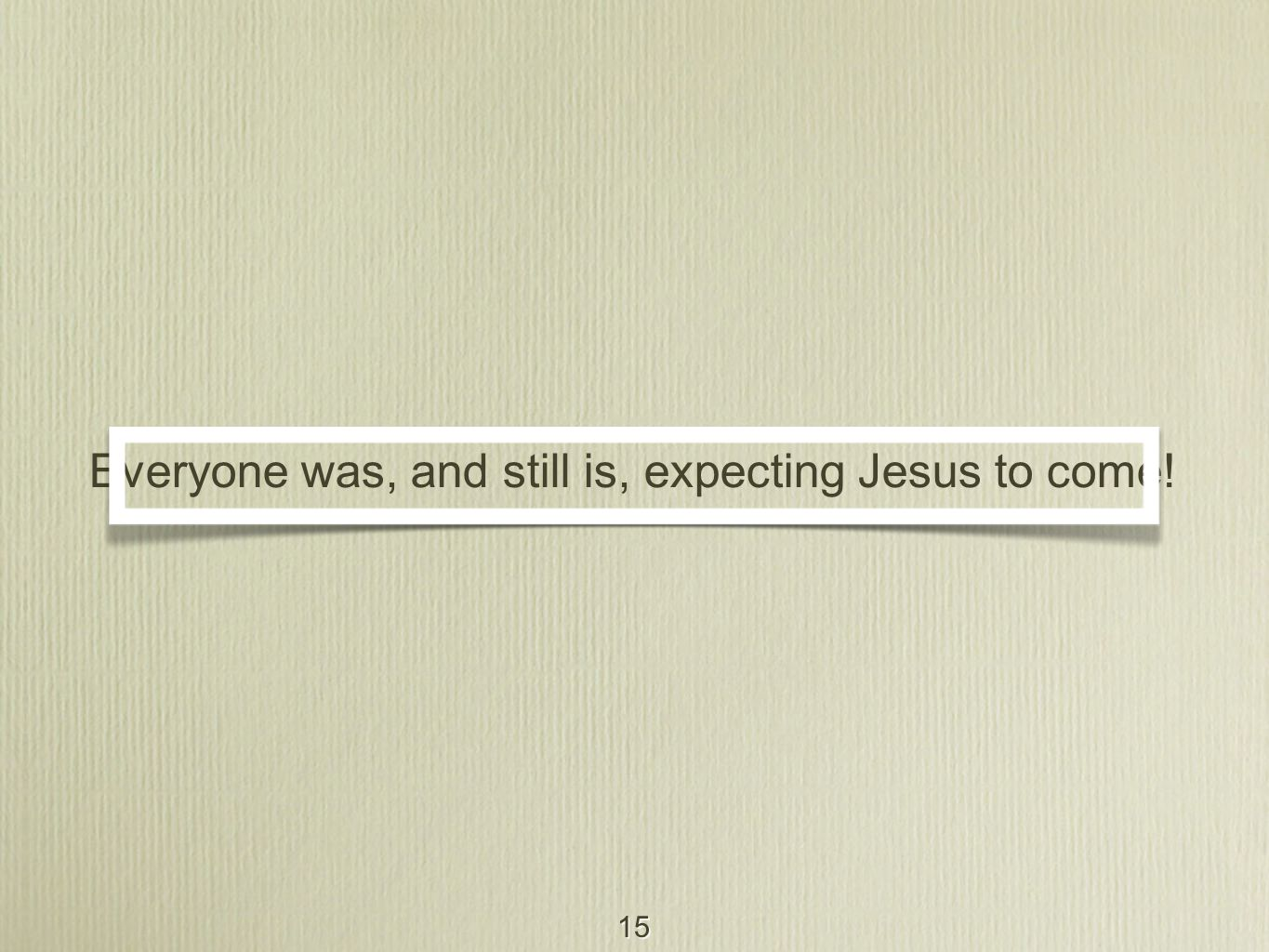 15 Everyone was, and still is, expecting Jesus to come!