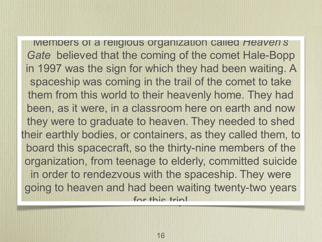 16 Members of a religious organization called Heaven's Gate believed that the coming of the comet Hale-Bopp in 1997 was the sign for which they had be