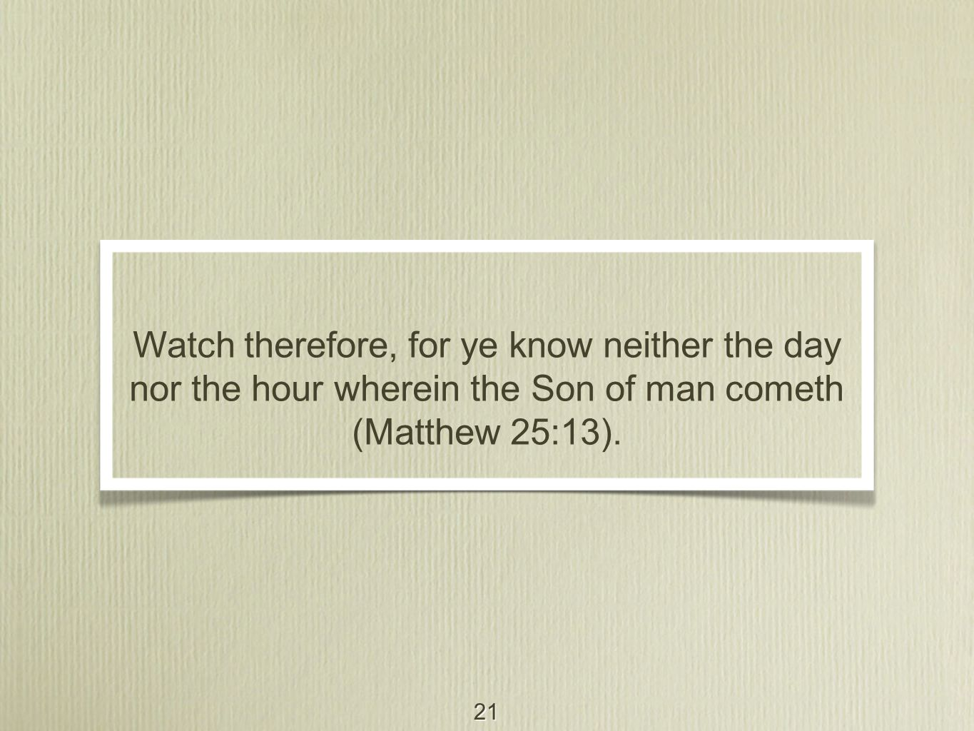 21 Watch therefore, for ye know neither the day nor the hour wherein the Son of man cometh (Matthew 25:13).