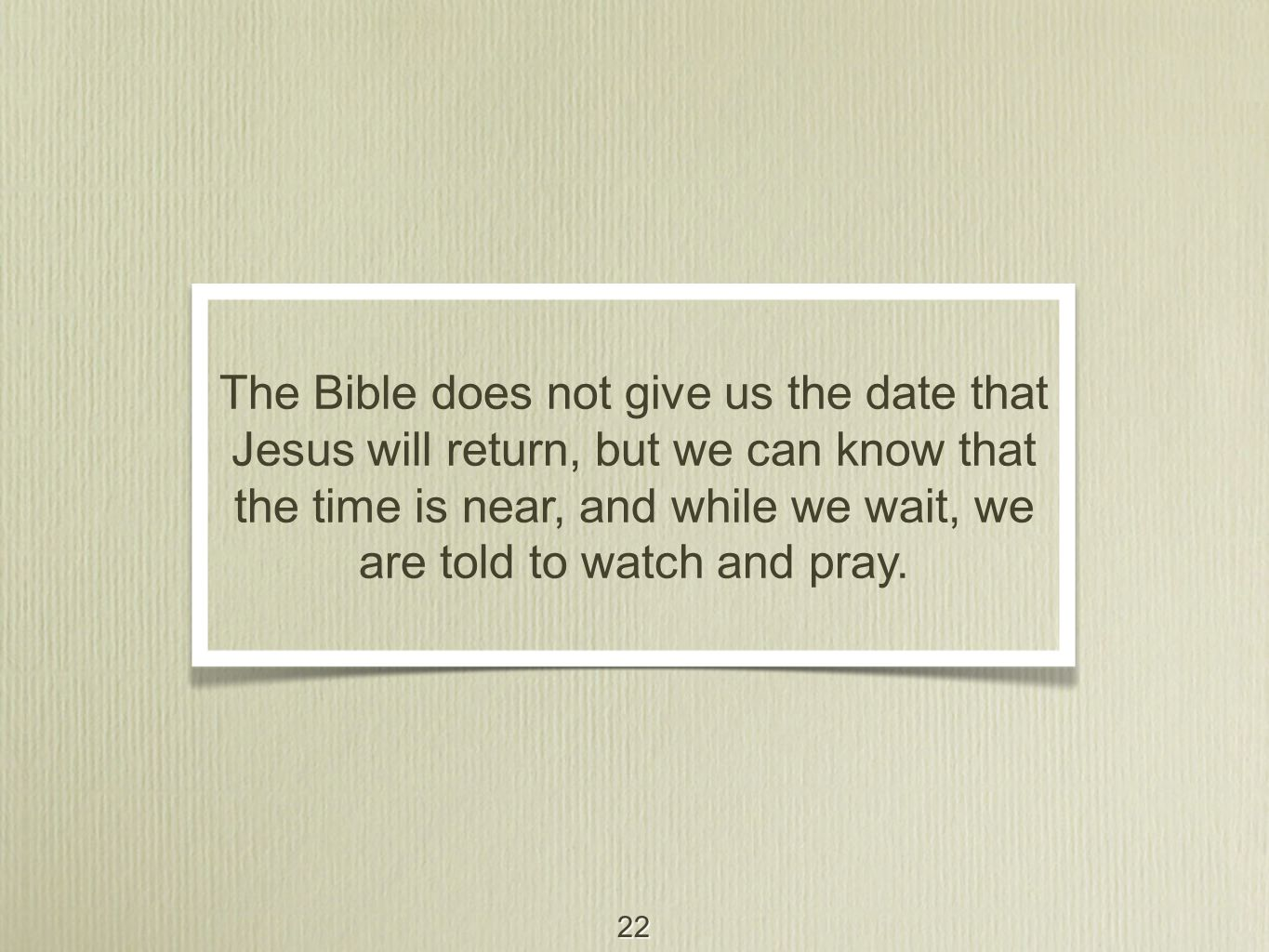 22 The Bible does not give us the date that Jesus will return, but we can know that the time is near, and while we wait, we are told to watch and pray.