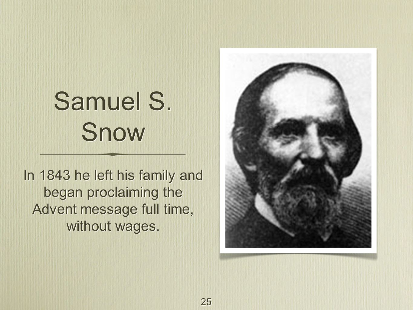 25 Samuel S. Snow In 1843 he left his family and began proclaiming the Advent message full time, without wages.