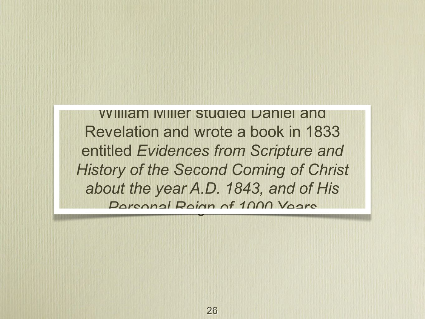 26 William Miller studied Daniel and Revelation and wrote a book in 1833 entitled Evidences from Scripture and History of the Second Coming of Christ about the year A.D.