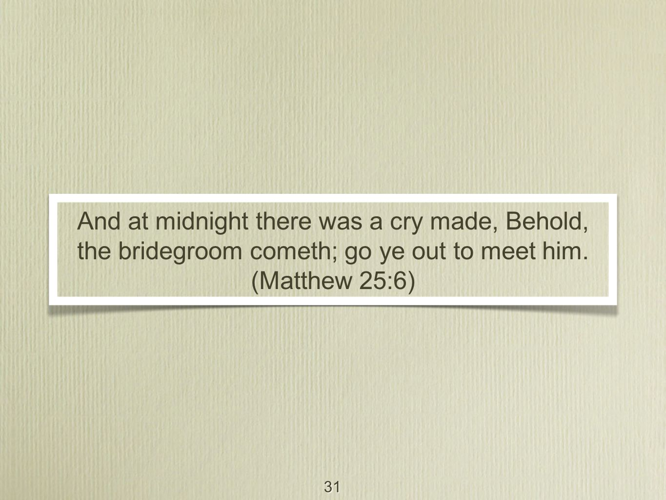 31 And at midnight there was a cry made, Behold, the bridegroom cometh; go ye out to meet him.