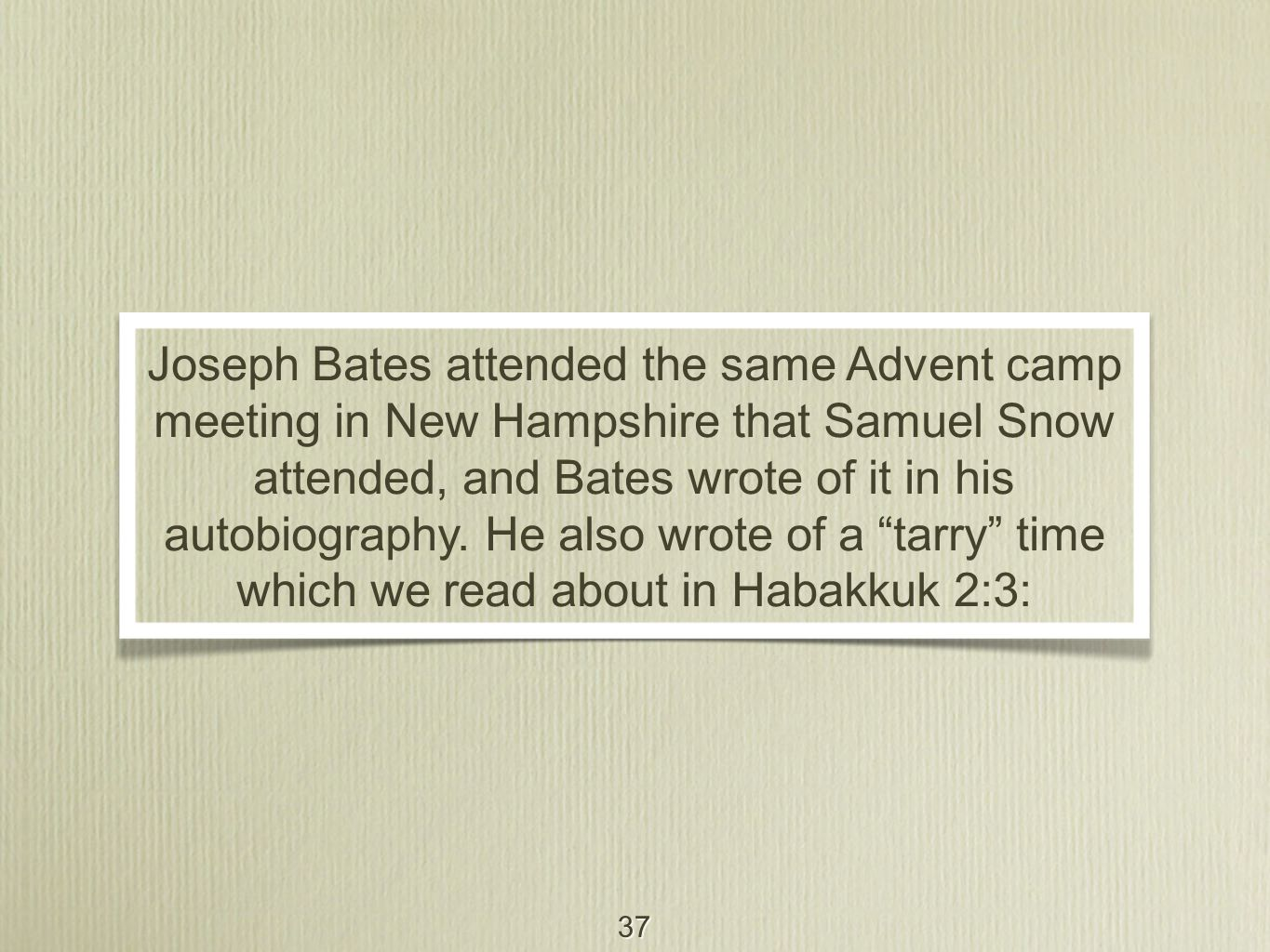 37 Joseph Bates attended the same Advent camp meeting in New Hampshire that Samuel Snow attended, and Bates wrote of it in his autobiography. He also