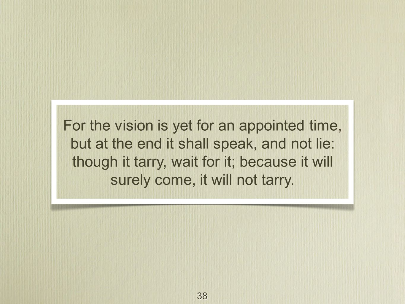 38 For the vision is yet for an appointed time, but at the end it shall speak, and not lie: though it tarry, wait for it; because it will surely come, it will not tarry.