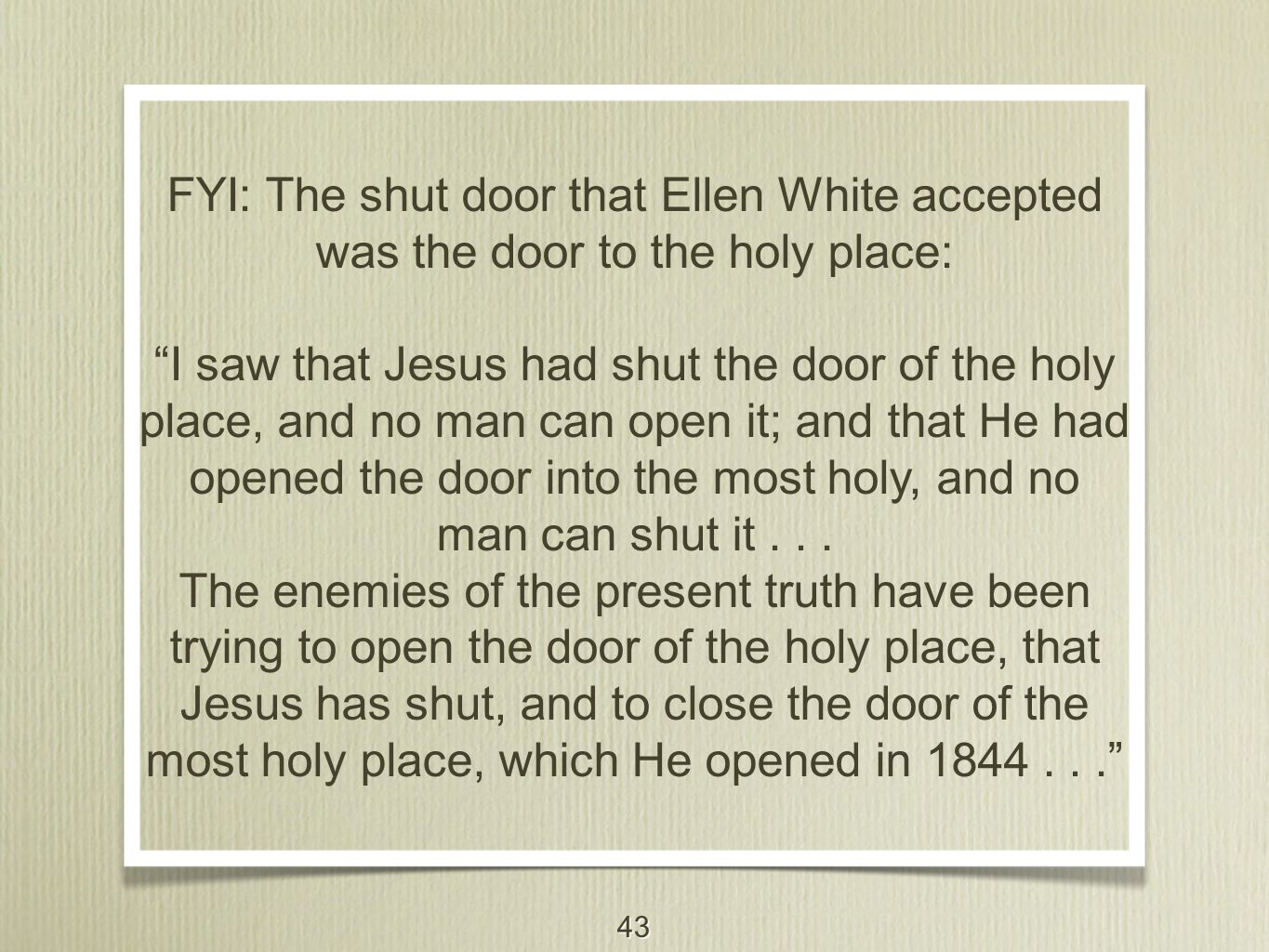 """43 FYI: The shut door that Ellen White accepted was the door to the holy place: """"I saw that Jesus had shut the door of the holy place, and no man can"""