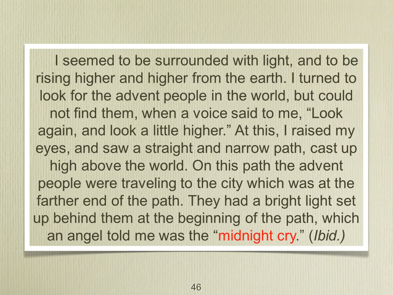 46 I seemed to be surrounded with light, and to be rising higher and higher from the earth. I turned to look for the advent people in the world, but c