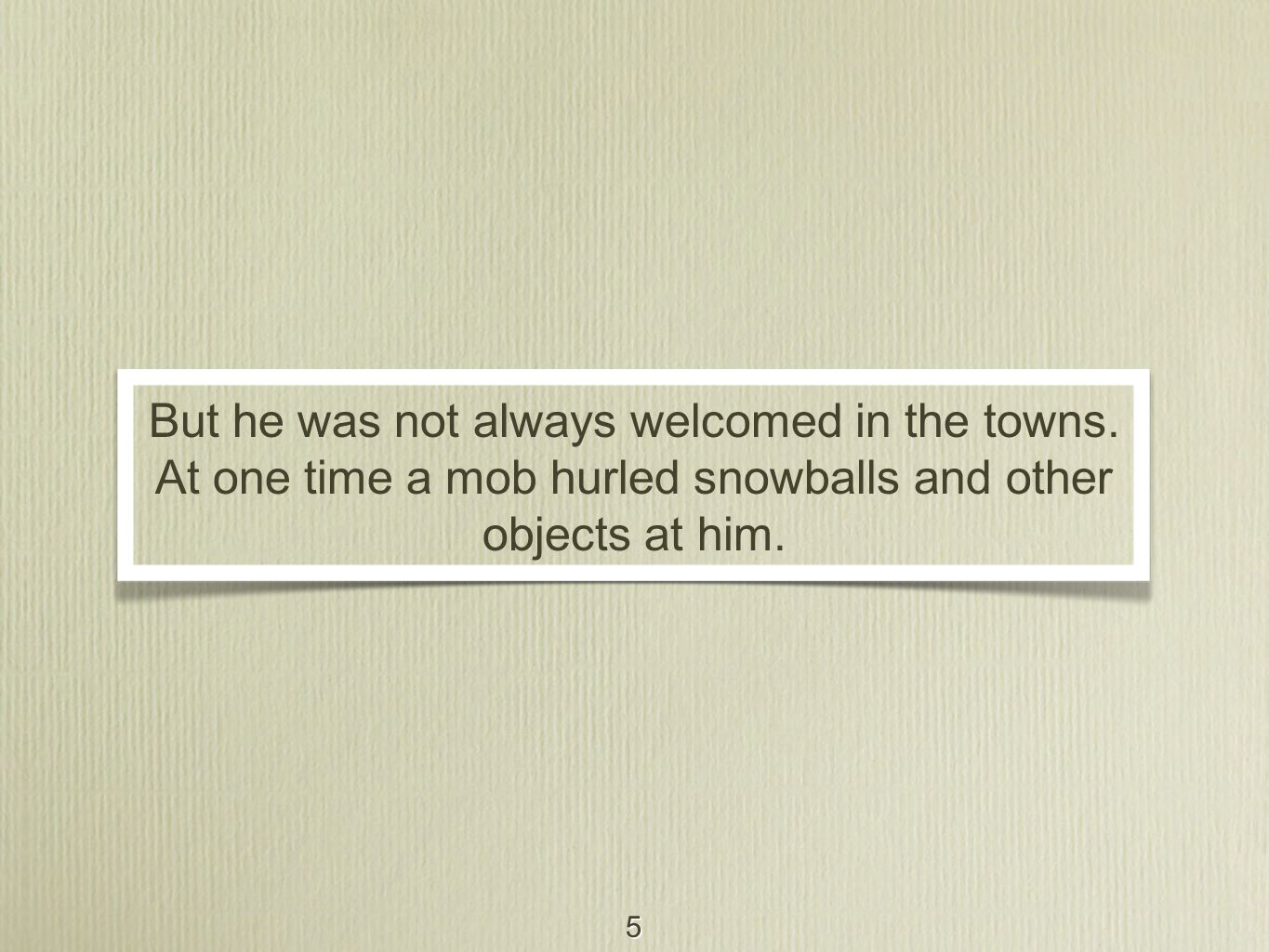 5 But he was not always welcomed in the towns. At one time a mob hurled snowballs and other objects at him.