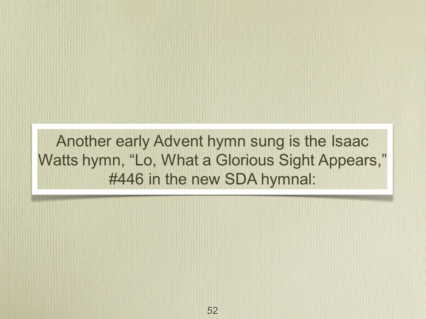 52 Another early Advent hymn sung is the Isaac Watts hymn, Lo, What a Glorious Sight Appears, #446 in the new SDA hymnal: