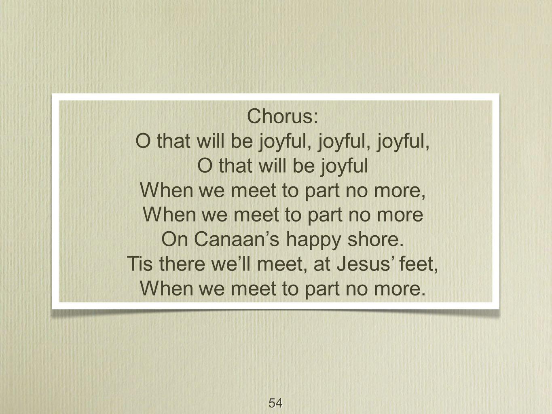 54 Chorus: O that will be joyful, joyful, joyful, O that will be joyful When we meet to part no more, When we meet to part no more On Canaan's happy shore.