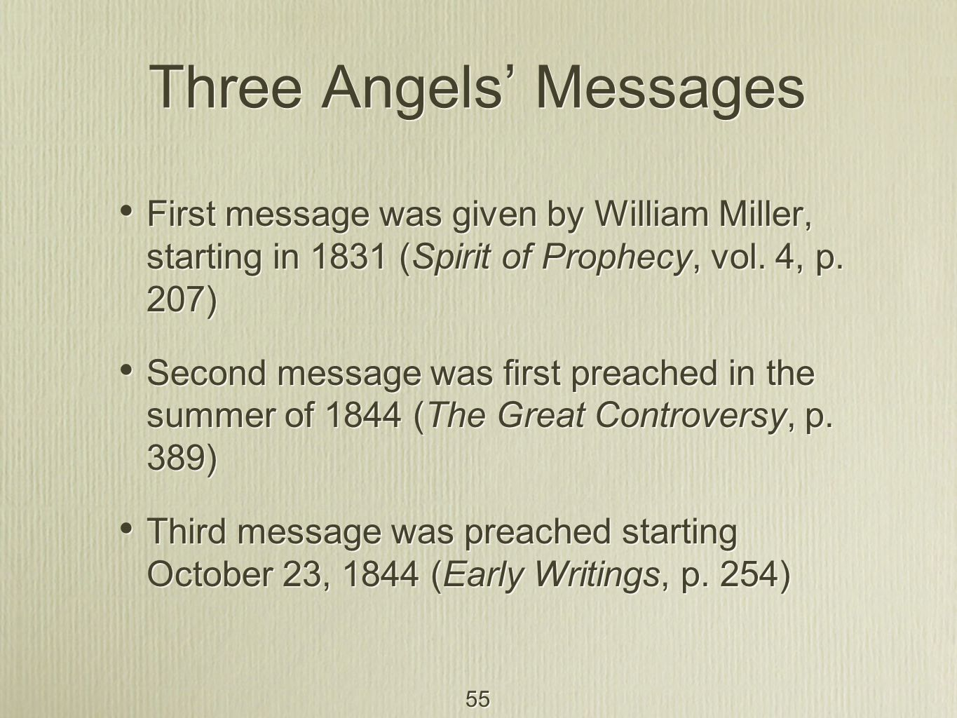 55 Three Angels' Messages First message was given by William Miller, starting in 1831 (Spirit of Prophecy, vol. 4, p. 207) Second message was first pr