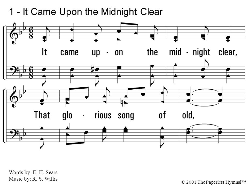 1. It came upon the midnight clear, That glorious song of old, From an-gels bending near the earth To touch their harps of gold: