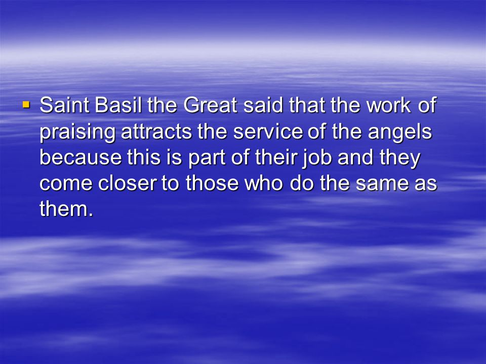 Saint Basil the Great said that the work of praising attracts the service of the angels because this is part of their job and they come closer to those who do the same as them.