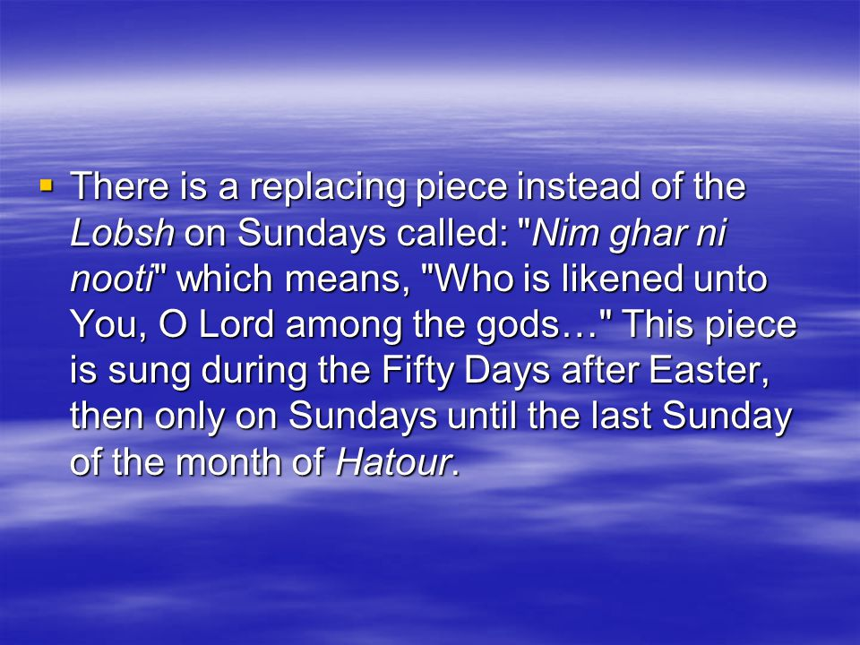  There is a replacing piece instead of the Lobsh on Sundays called: Nim ghar ni nooti which means, Who is likened unto You, O Lord among the gods… This piece is sung during the Fifty Days after Easter, then only on Sundays until the last Sunday of the month of Hatour.