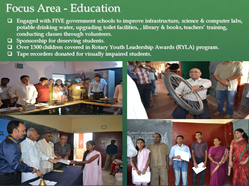 Focus Area - Education  Engaged with FIVE government schools to improve infrastructure, science & computer labs, potable drinking water, upgrading toilet facilities,, library & books, teachers' training, conducting classes through volunteers.