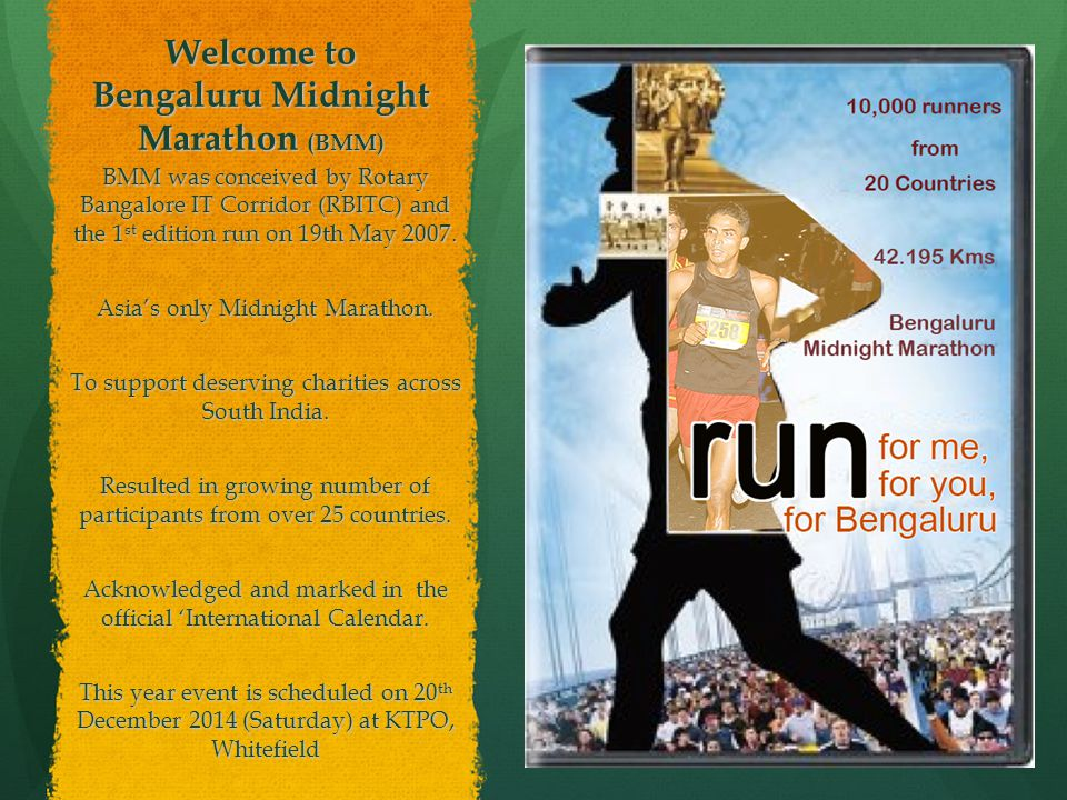 Welcome to Bengaluru Midnight Marathon (BMM) BMM was conceived by Rotary Bangalore IT Corridor (RBITC) and the 1 st edition run on 19th May 2007.