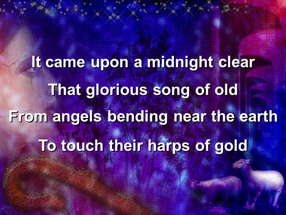 It came upon a midnight clear That glorious song of old From angels bending near the earth To touch their harps of gold It came upon a midnight clear