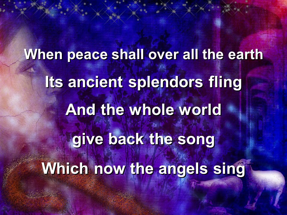 When peace shall over all the earth Its ancient splendors fling And the whole world give back the song Which now the angels sing When peace shall over all the earth Its ancient splendors fling And the whole world give back the song Which now the angels sing