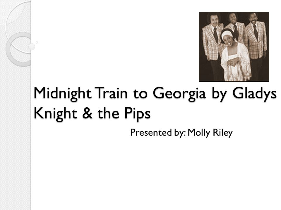 Midnight Train to Georgia by Gladys Knight & the Pips Midnight Train to Georgia by Gladys Knight & the Pips Presented by: Molly Riley