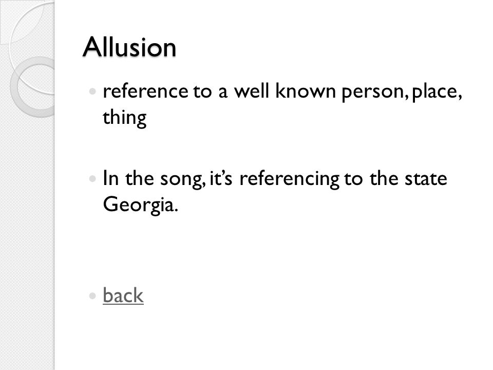 Allusion reference to a well known person, place, thing In the song, it's referencing to the state Georgia.