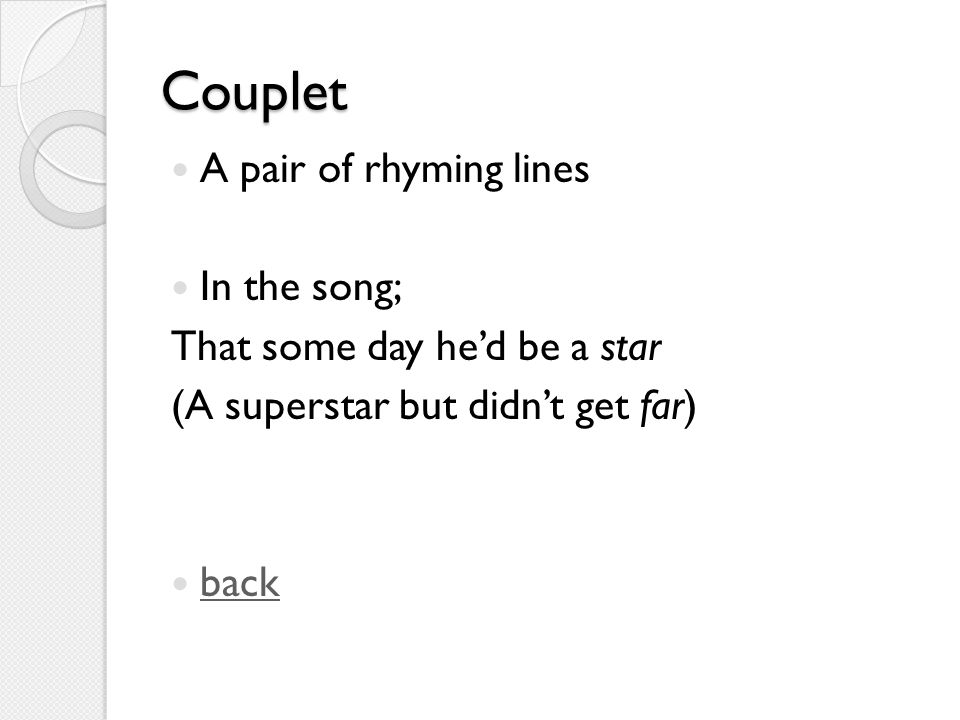 Couplet A pair of rhyming lines In the song; That some day he'd be a star (A superstar but didn't get far) back