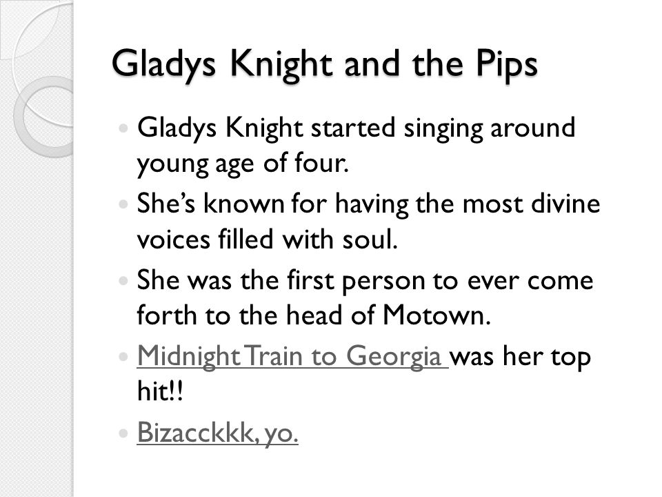 Gladys Knight and the Pips Gladys Knight started singing around young age of four.