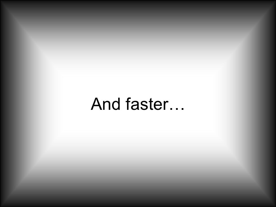 And faster…