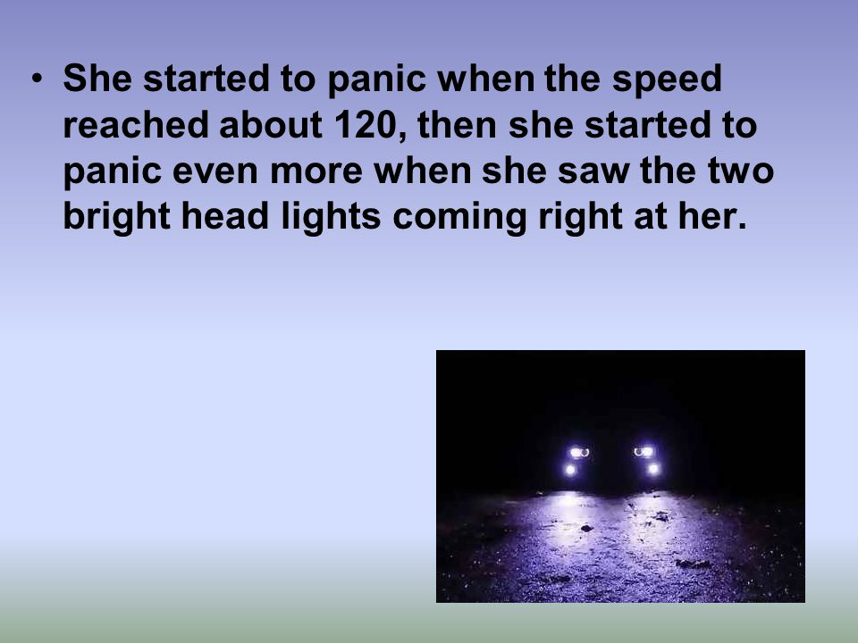 She started to panic when the speed reached about 120, then she started to panic even more when she saw the two bright head lights coming right at her.