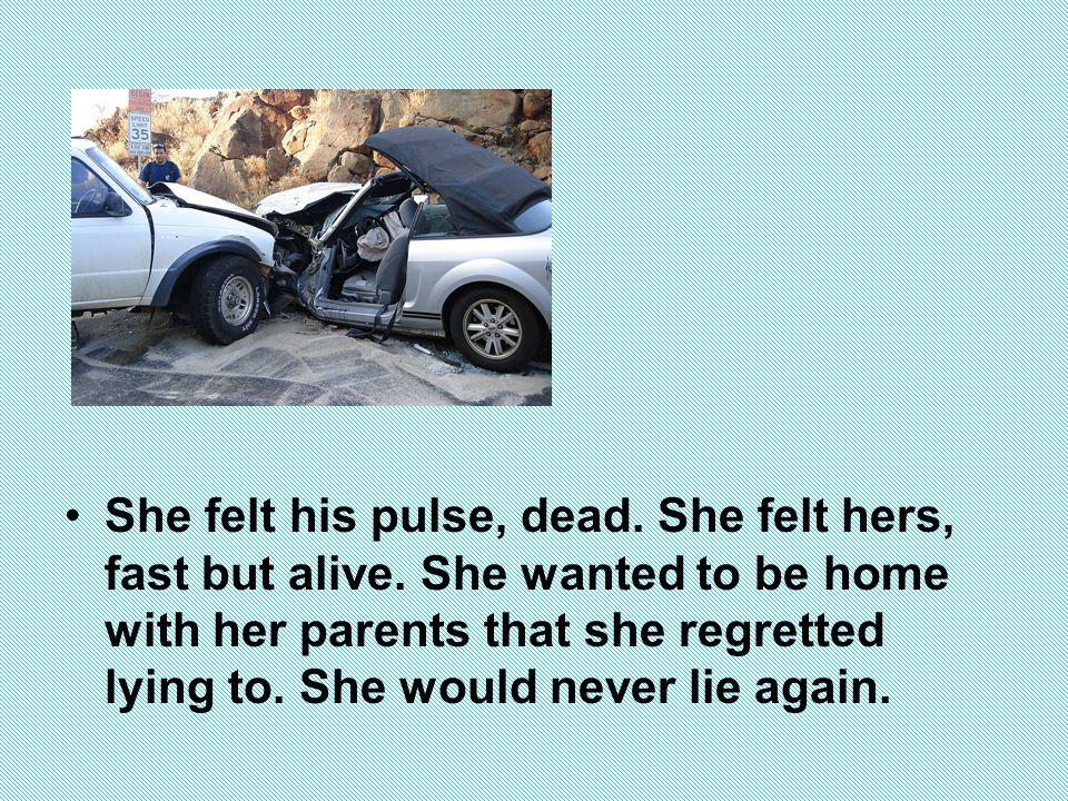 She felt his pulse, dead. She felt hers, fast but alive.