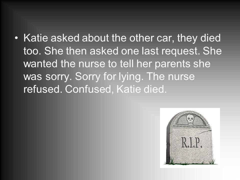 Katie asked about the other car, they died too. She then asked one last request. She wanted the nurse to tell her parents she was sorry. Sorry for lyi