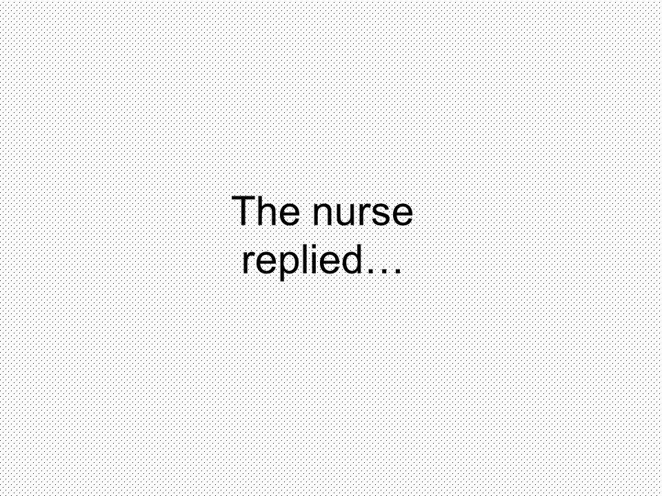The nurse replied…