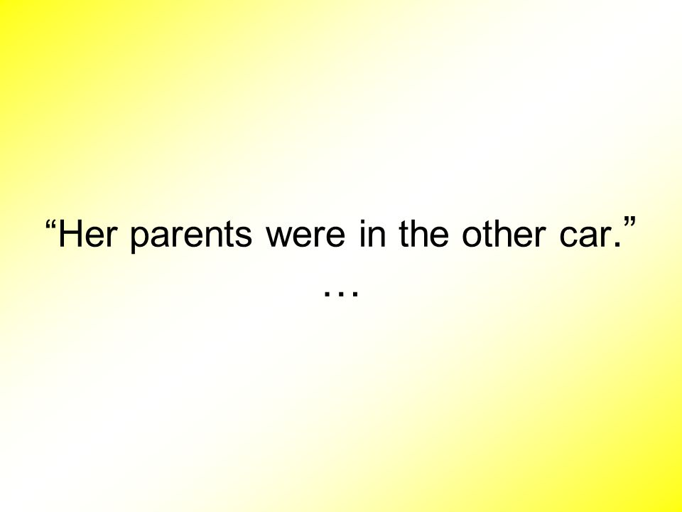 Her parents were in the other car. …